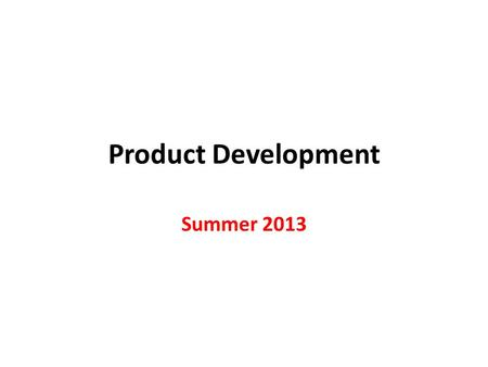 Product Development Summer 2013. Increasing Importance of Product Development 1.Customers demand greater product variety. 2.Customers are causing shorter.