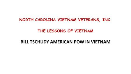NORTH CAROLINA VIETNAM VETERANS, INC. THE LESSONS OF VIETNAM BILL TSCHUDY AMERICAN POW IN VIETNAM.