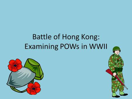 Battle of Hong Kong: Examining POWs in WWII. Hong Kong, 1941 British Colony in Asia Canada asked to provide troops (2,000) first major mission of WWII.