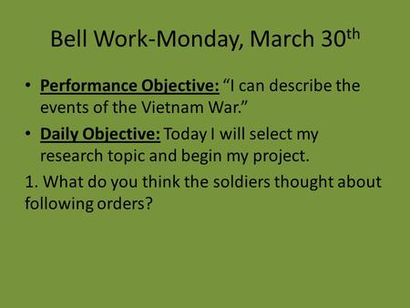 "Bell Work-Monday, March 30 th Performance Objective: ""I can describe the events of the Vietnam War."" Daily Objective: Today I will select my research topic."