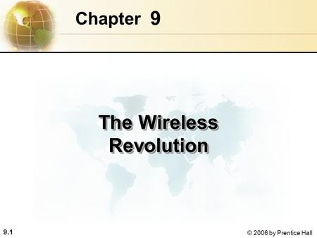 9.1 © 2006 by Prentice Hall 9 Chapter The Wireless <strong>Revolution</strong>.