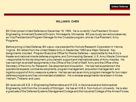 WILLIAM S. CHEN Bill Chen joined United Defense on December 16, 1994. He is currently Vice President, Division Engineering, Armament Systems Division,