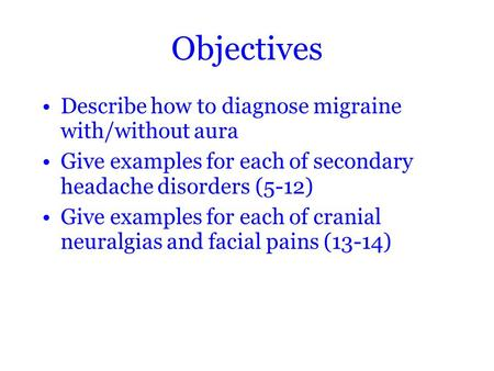 Objectives Describe how to diagnose migraine with/without aura Give examples for each of secondary headache disorders (5-12) Give examples for each of.