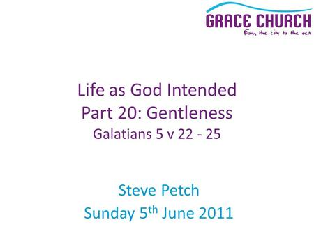 Steve Petch Sunday 5 th June 2011 Life as God Intended Part 20: Gentleness Galatians 5 v 22 - 25.