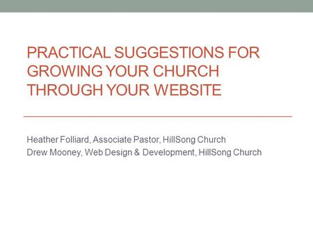 PRACTICAL SUGGESTIONS FOR GROWING YOUR CHURCH THROUGH YOUR WEBSITE Heather Folliard, Associate Pastor, HillSong Church Drew Mooney, Web Design & Development,
