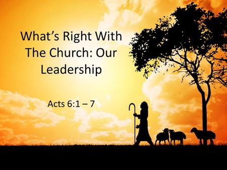 What's Right With The Church: Our Leadership Acts 6:1 – 7.