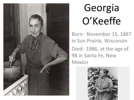 Georgia O'Keeffe Born: November 15, 1887 in Sun Prairie, Wisconsin Died: 1986, at the age of 98 in Santa Fe, New Mexico.