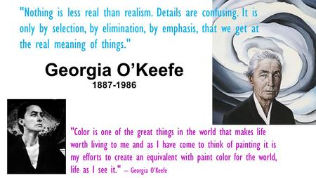 Georgia O'Keefe 1887-1986 Color is one of the great things in the world that makes life worth living to me and as I have come to think of painting it.