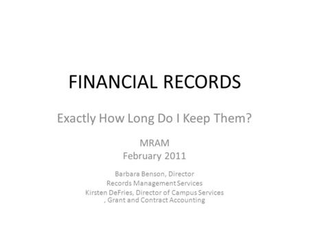 FINANCIAL RECORDS Exactly How Long Do I Keep Them? MRAM February 2011 Barbara Benson, Director Records Management Services Kirsten DeFries, Director of.
