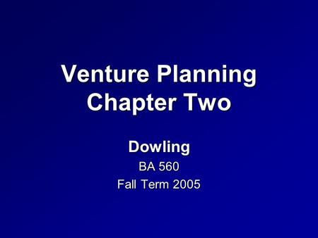 Venture Planning Chapter Two Dowling BA 560 Fall Term 2005.