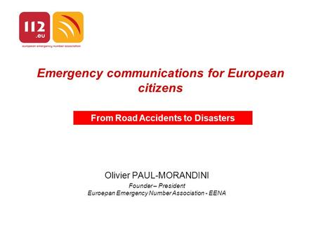 Emergency communications for European citizens Olivier PAUL-MORANDINI Founder – President Euroepan Emergency Number Association - EENA From Road Accidents.