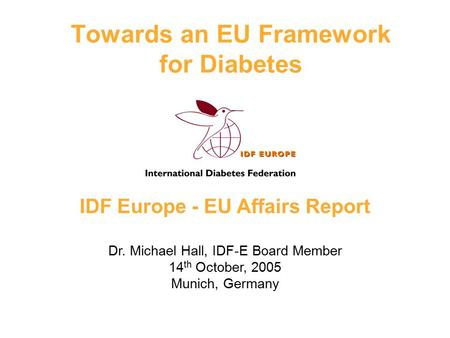 IDF Europe - EU Affairs Report Dr. Michael Hall, IDF-E Board Member 14 th October, 2005 Munich, Germany Towards an EU Framework for Diabetes.