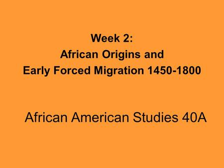 African American Studies 40A Week 2: African Origins and Early Forced Migration 1450-1800.