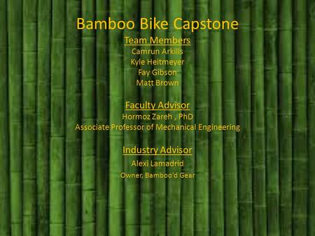Bamboo Bike Capstone Team Members Camrun Arkills Kyle Heitmeyer Fay Gibson Matt Brown Faculty Advisor Hormoz Zareh, PhD Associate Professor of Mechanical.
