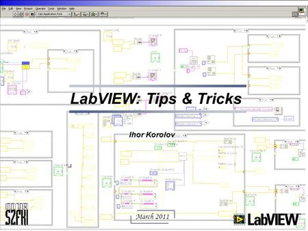 LabVIEW: Tips & Tricks Ihor Korolov March 2011.