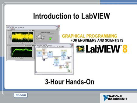3-Hour Hands-On Introduction to LabVIEW. Course Goals Become comfortable with the LabVIEW environment and data flow execution Ability to use LabVIEW to.
