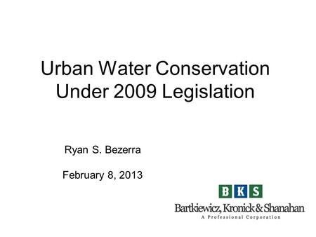 Urban Water Conservation Under 2009 Legislation Ryan S. Bezerra February 8, 2013.