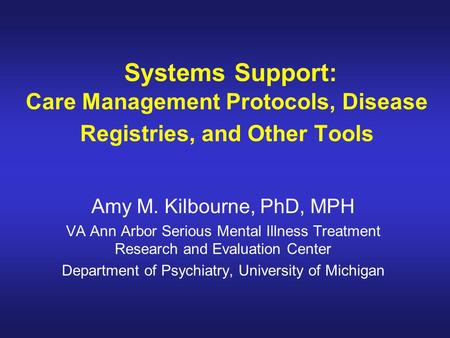Systems Support: Care Management Protocols, Disease Registries, and Other Tools Amy M. Kilbourne, PhD, MPH VA Ann Arbor Serious Mental Illness Treatment.