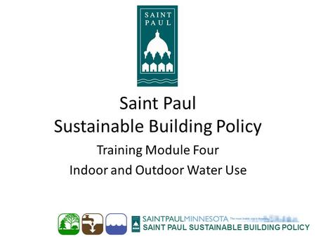 SAINT PAUL SUSTAINABLE BUILDING POLICY Saint Paul Sustainable Building Policy Training Module Four Indoor and Outdoor Water Use.