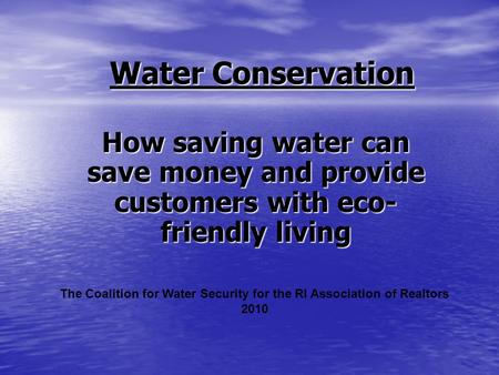 Water Conservation How saving water can save money and provide customers with eco- friendly living The Coalition for Water Security for the RI Association.