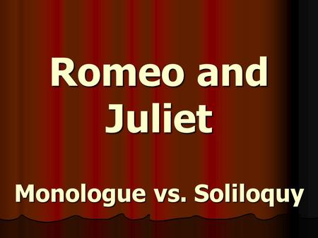 Romeo and Juliet Monologue vs. Soliloquy. MONOLOGUE a speech by one character in a play; intended to be heard by other characters.