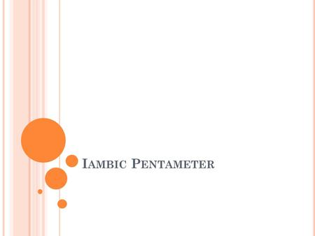 I AMBIC P ENTAMETER 1. Iambic Pentameter is the rhythm and meter in which poets and playwrights wrote in Elizabethan England. It is a meter that Shakespeare.
