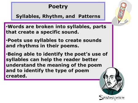 Poetry Syllables, Rhythm, and Patterns Words are broken into syllables, parts that create a specific sound. Poets use syllables to create sounds and rhythms.