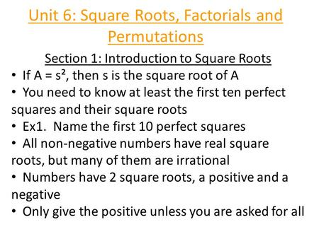 Unit 6: Square Roots, Factorials and Permutations Section 1: Introduction to Square Roots If A = s², then s is the square root of A You need to know at.