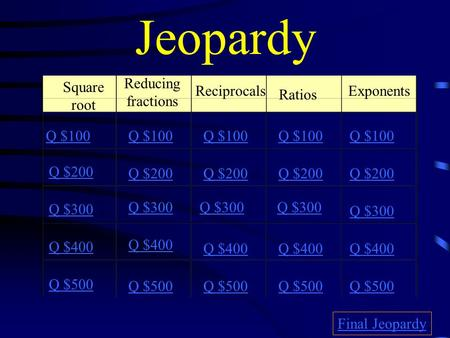 Jeopardy Square root Reducing fractions Reciprocals Ratios Exponents Q $100 Q $200 Q $300 Q $400 Q $500 Q $100 Q $200 Q $300 Q $400 Q $500 Final Jeopardy.