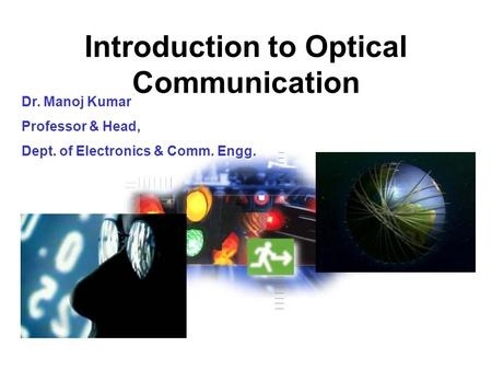 Introduction to Optical Communication Dr. Manoj Kumar Professor & Head, Dept. of Electronics & Comm. Engg.