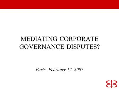 MEDIATING CORPORATE GOVERNANCE DISPUTES? Paris- February 12, 2007.