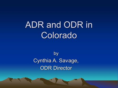 ADR and ODR in Colorado by Cynthia A. Savage, ODR Director.