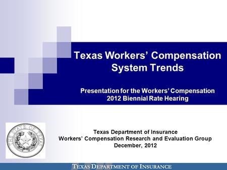 Texas Workers' Compensation System Trends Presentation for the Workers' Compensation 2012 Biennial Rate Hearing Texas Department of Insurance Workers'