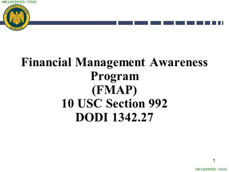 UNCLASSIFIED / FOUO 1 Financial Management Awareness Program (FMAP) 10 USC Section 992 DODI 1342.27.