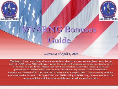 WVARNG Bonuses Guide Current as of April 4, 2008 Disclaimer: This PowerPoint does not override or change any rules of entitlements set by the current DOD.