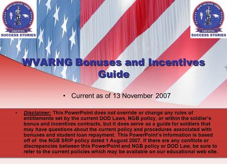 WVARNG Bonuses and Incentives Guide Current as of 13 November 2007 Disclaimer: This PowerPoint does not override or change any rules of entitlements set.