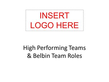 High Performing Teams & Belbin Team Roles INSERT LOGO HERE.
