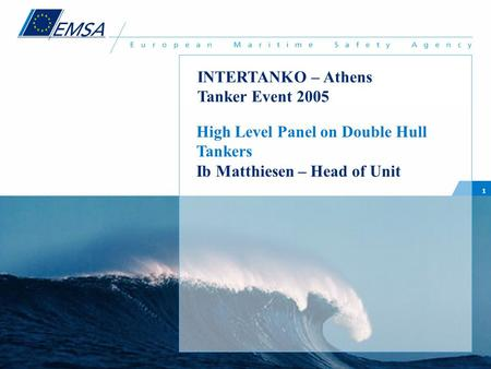 1 High Level Panel on Double Hull Tankers Ib Matthiesen – Head of Unit INTERTANKO – Athens Tanker Event 2005.