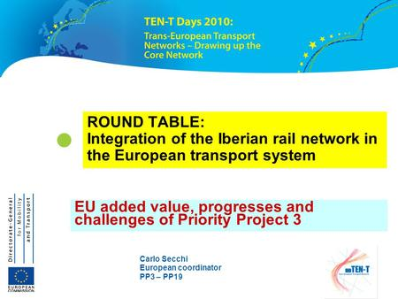 Carlo Secchi European coordinator PP3 – PP19 ROUND TABLE: Integration of the Iberian rail network in the European transport system EU added value, progresses.