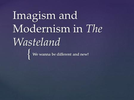 { Imagism and Modernism in The Wasteland We wanna be different and new!