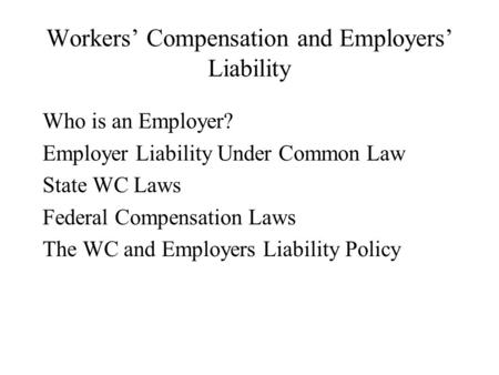 Workers' Compensation and Employers' Liability Who is an Employer? Employer Liability Under Common Law State WC Laws Federal Compensation Laws The WC and.