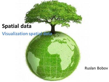 Spatial data Visualization spatial data Ruslan Bobov