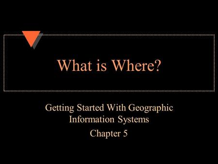 What is Where? Getting Started With Geographic Information Systems Chapter 5.