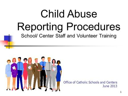 1 Office of Catholic Schools and Centers June 2013 Child Abuse Reporting Procedures School/ Center Staff and Volunteer Training.