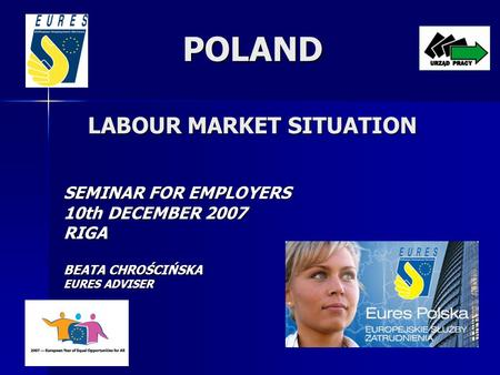 POLAND LABOUR MARKET SITUATION SEMINAR FOR EMPLOYERS 10th DECEMBER 2007 RIGA BEATA CHROŚCIŃSKA EURES ADVISER.
