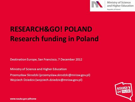 RESEARCH&GO! POLAND Research funding in Poland Destination Europe, San Francisco, 7 December 2012 Ministry of Science and Higher Education Przemysław Skrodzki.