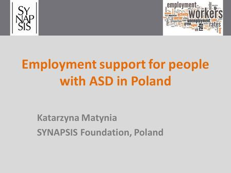 Employment support for people with ASD in Poland Katarzyna Matynia SYNAPSIS Foundation, Poland.