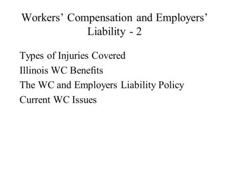 Workers' Compensation and Employers' Liability - 2 Types of Injuries Covered Illinois WC Benefits The WC and Employers Liability Policy Current WC Issues.