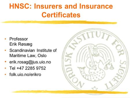 1 HNSC: Insurers and Insurance Certificates Professor Erik Røsæg Scandinavian Institute of Maritime Law, Oslo Tel +47 2285 9752.