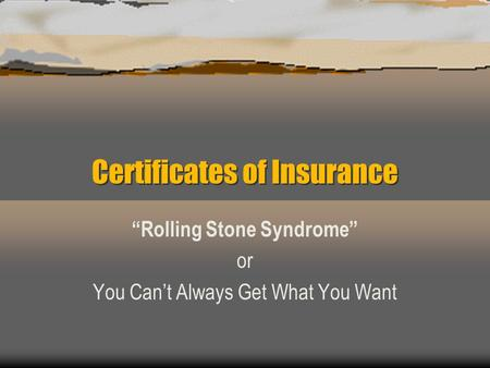 "Certificates of Insurance ""Rolling Stone Syndrome"" or You Can't Always Get What You Want."